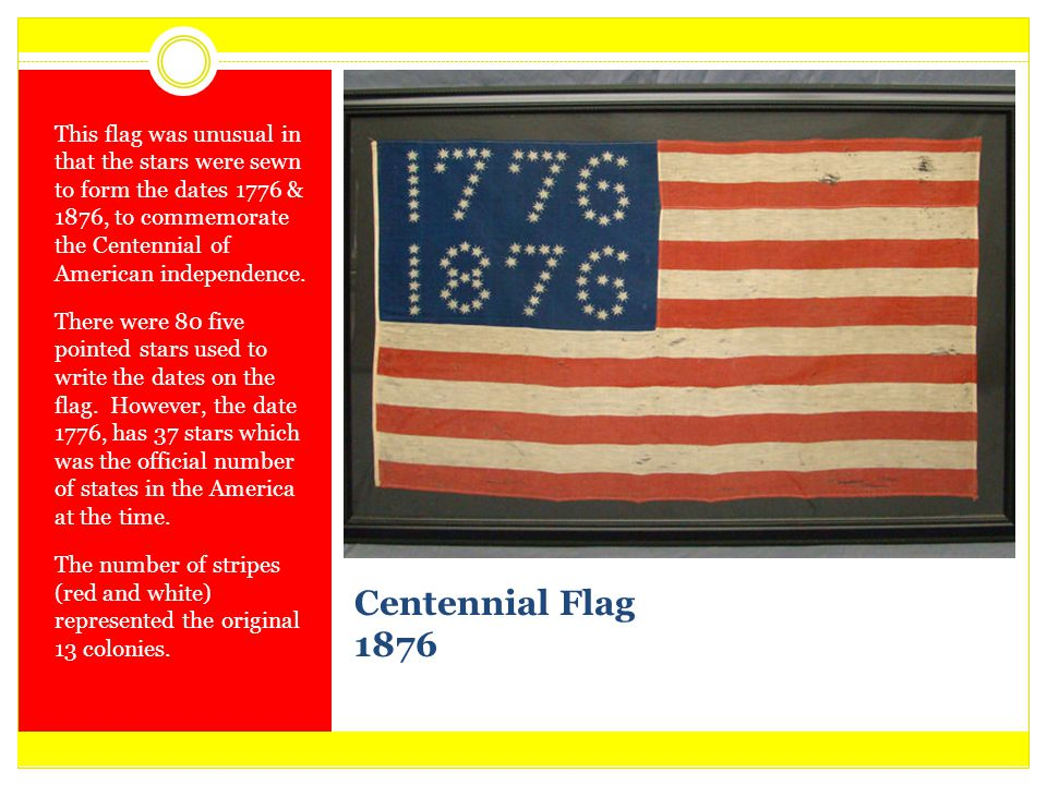 This flag was unusual in that the stars were sewn to form the dates 1776 & 1876, to commemorate the Centennial of American independence.