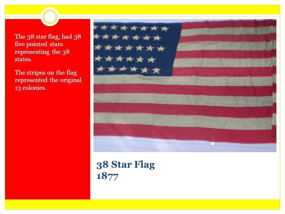 The 38 star flag, had 38 five pointed stars representing the 38 states.