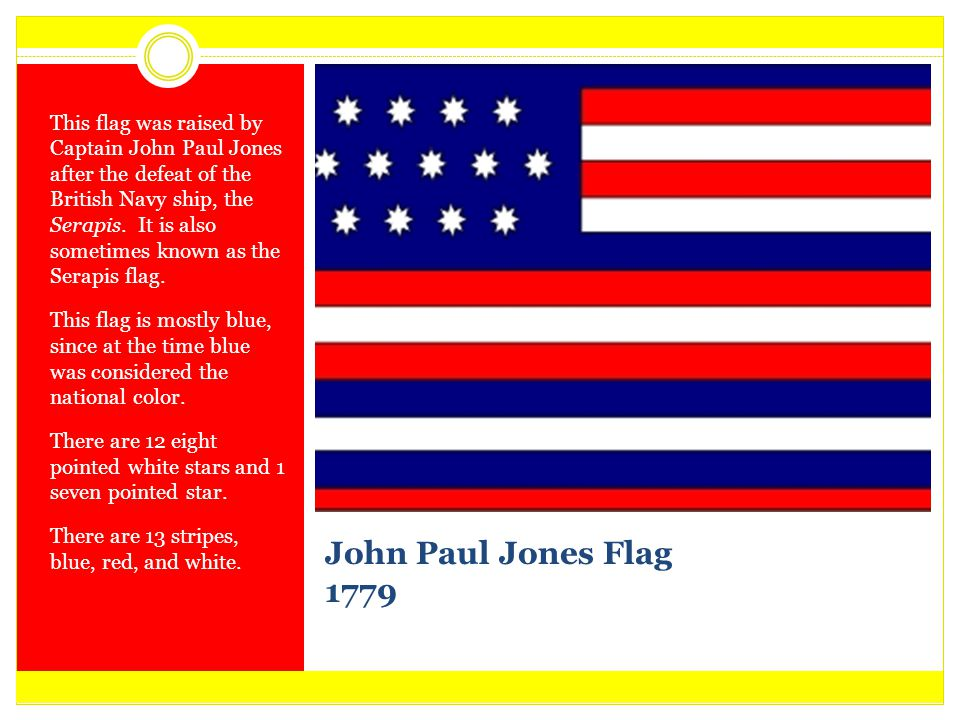 This flag was raised by Captain John Paul Jones after the defeat of the British Navy ship, the Serapis. It is also sometimes known as the Serapis flag.