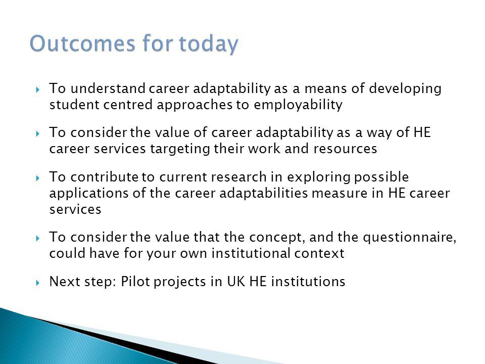 Outcomes for today To understand career adaptability as a means of developing student centred approaches to employability.