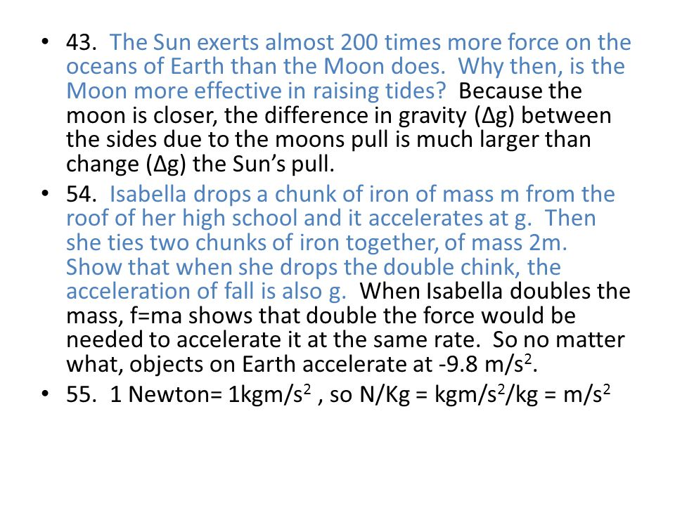 43. The Sun exerts almost 200 times more force on the oceans of Earth than the Moon does. Why then, is the Moon more effective in raising tides Because the moon is closer, the difference in gravity (Δg) between the sides due to the moons pull is much larger than change (Δg) the Sun's pull.