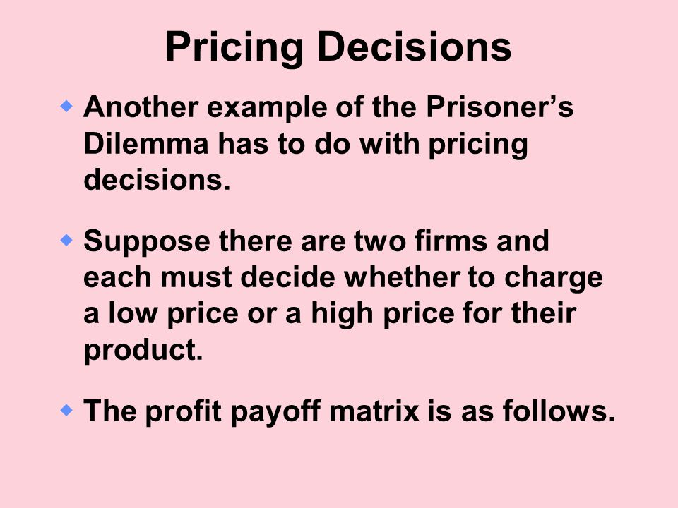 Pricing Decisions Another example of the Prisoner's Dilemma has to do with pricing decisions.