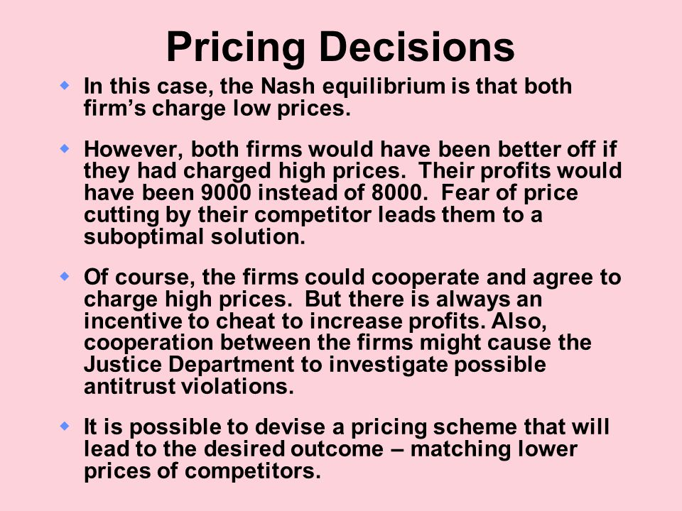 Pricing Decisions In this case, the Nash equilibrium is that both firm's charge low prices.