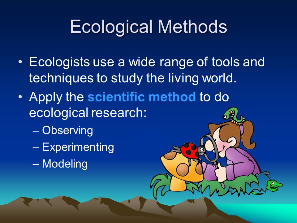Ecological Methods Ecologists use a wide range of tools and techniques to study the living world.