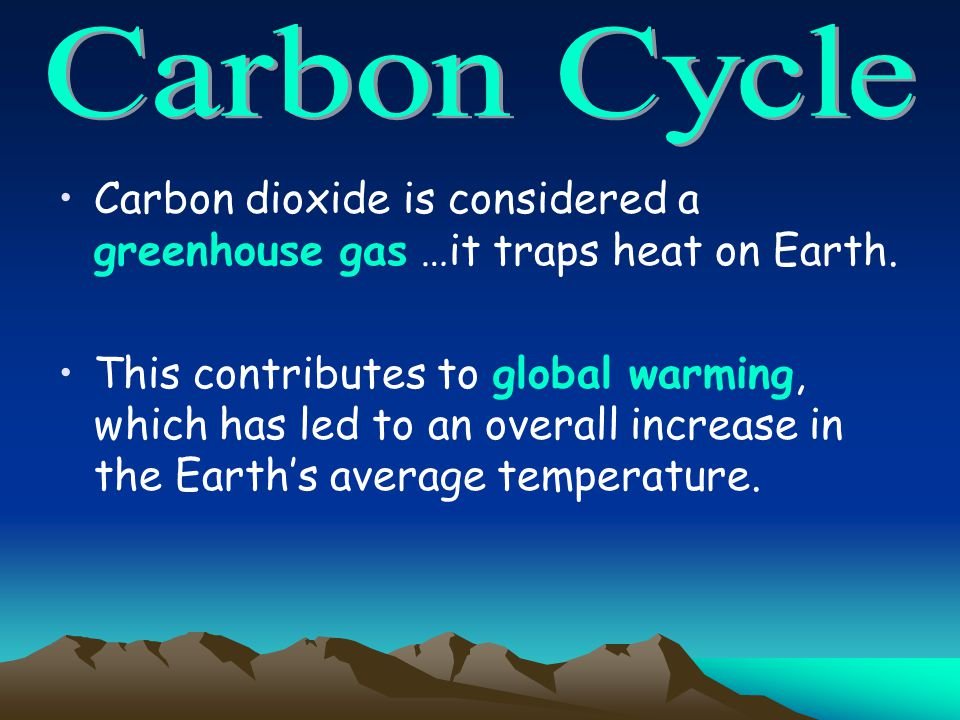 Carbon Cycle Carbon dioxide is considered a greenhouse gas …it traps heat on Earth.