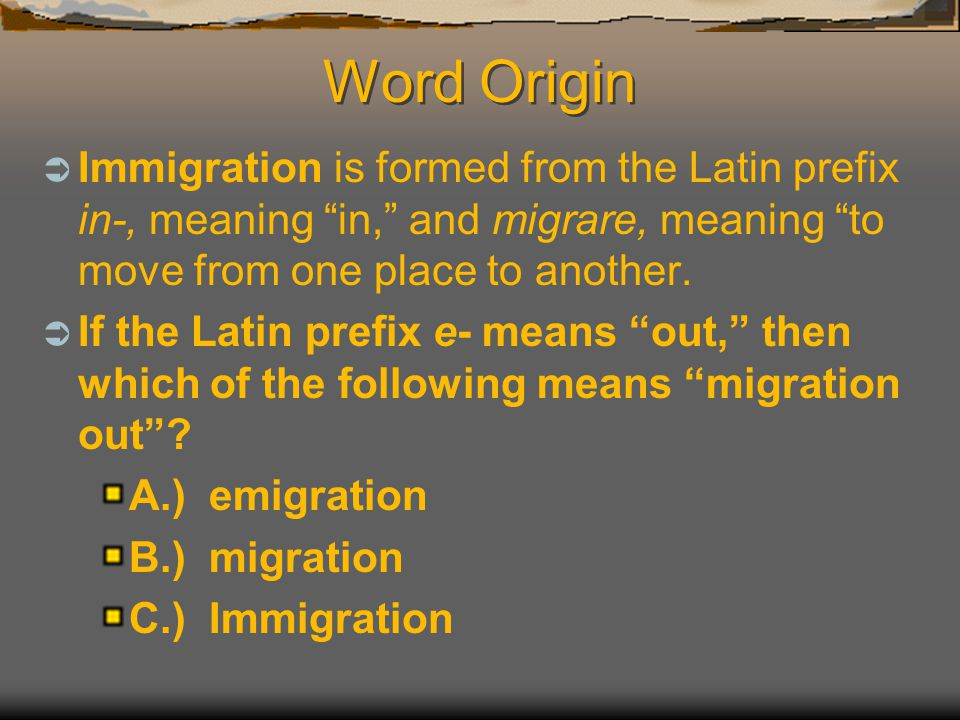 Word Origin Immigration is formed from the Latin prefix in-, meaning in, and migrare, meaning to move from one place to another.