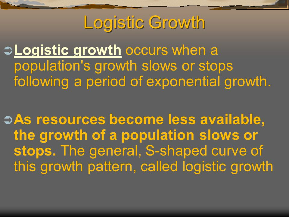 Logistic Growth Logistic growth occurs when a population s growth slows or stops following a period of exponential growth.