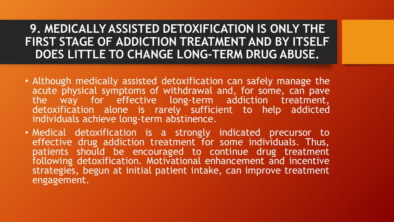 9. MEDICALLY ASSISTED DETOXIFICATION IS ONLY THE FIRST STAGE OF ADDICTION TREATMENT AND BY ITSELF DOES LITTLE TO CHANGE LONG-TERM DRUG ABUSE.