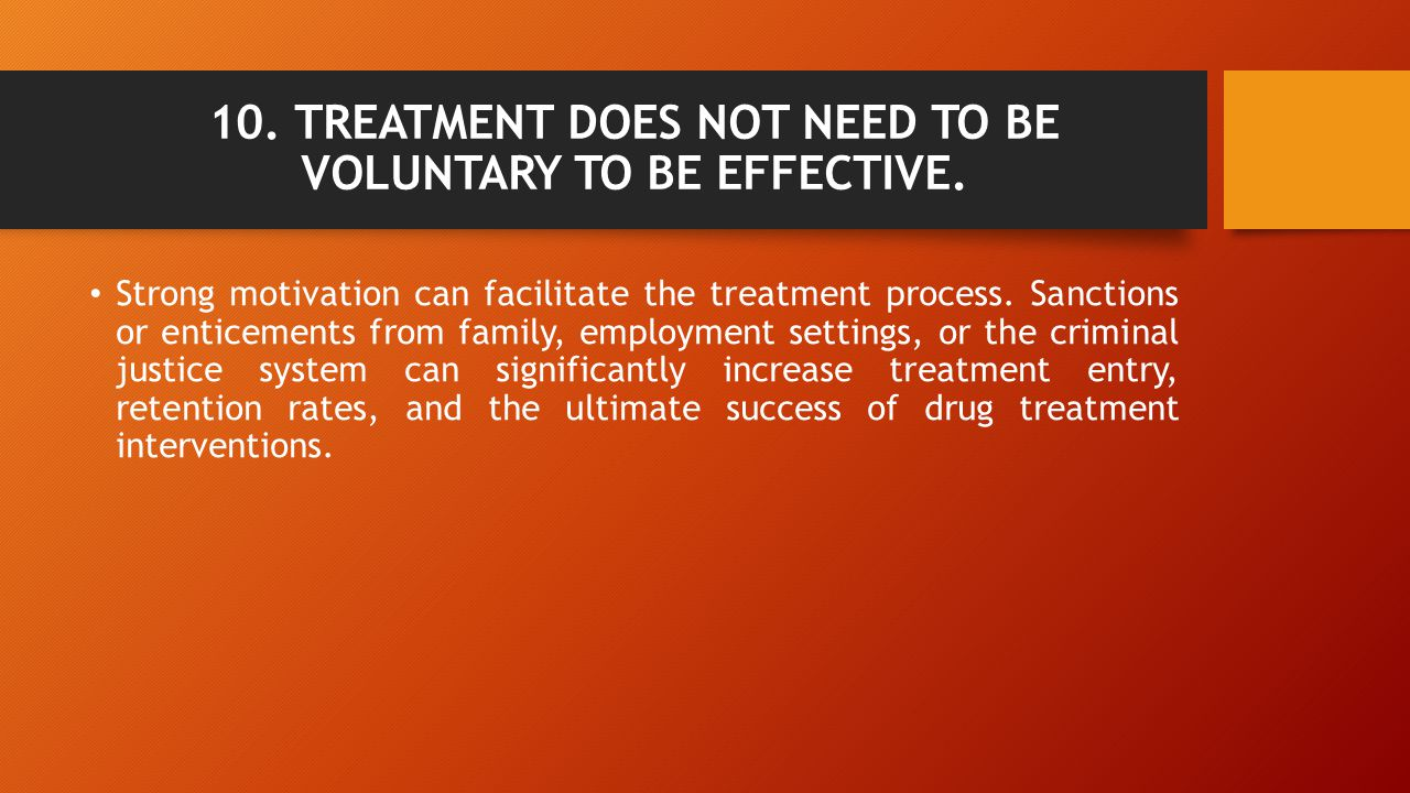 10. TREATMENT DOES NOT NEED TO BE VOLUNTARY TO BE EFFECTIVE.