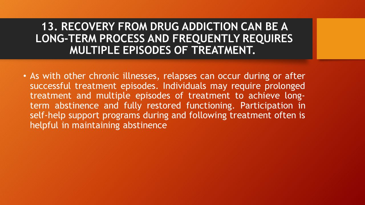 13. RECOVERY FROM DRUG ADDICTION CAN BE A LONG-TERM PROCESS AND FREQUENTLY REQUIRES MULTIPLE EPISODES OF TREATMENT.