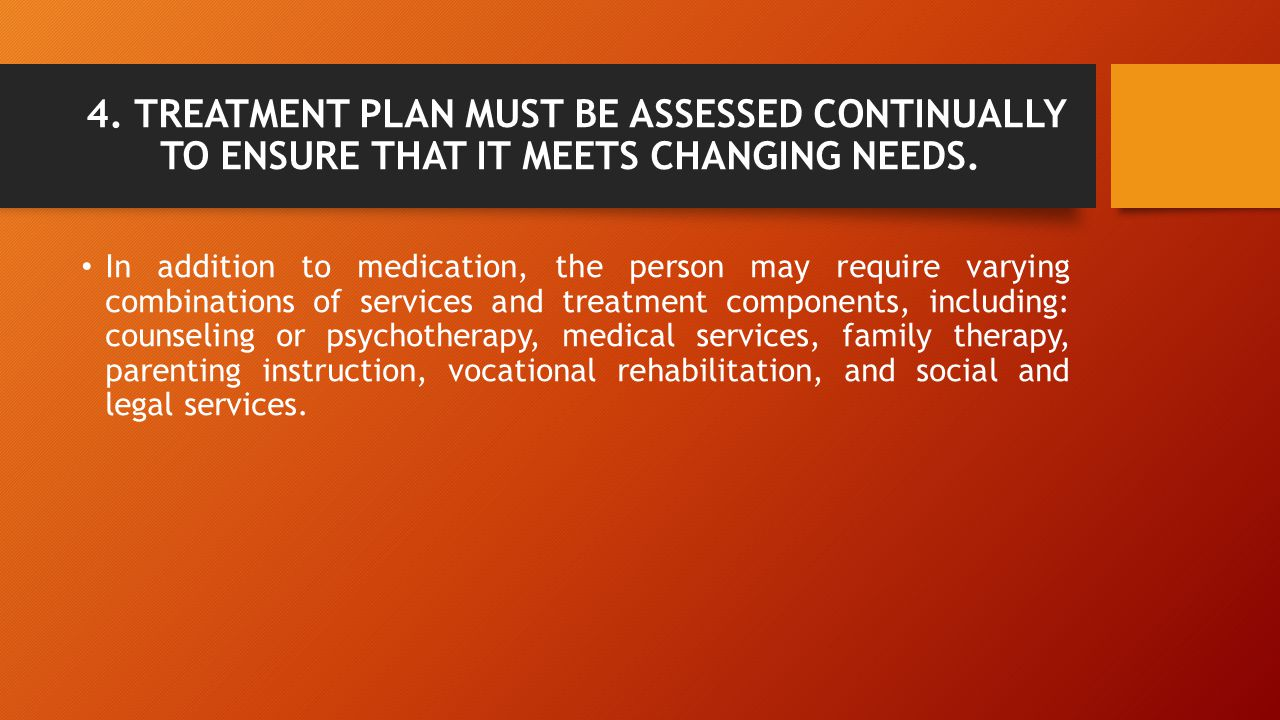4. TREATMENT PLAN MUST BE ASSESSED CONTINUALLY TO ENSURE THAT IT MEETS CHANGING NEEDS.