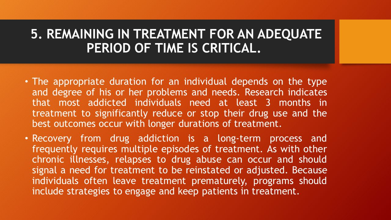 5. REMAINING IN TREATMENT FOR AN ADEQUATE PERIOD OF TIME IS CRITICAL.