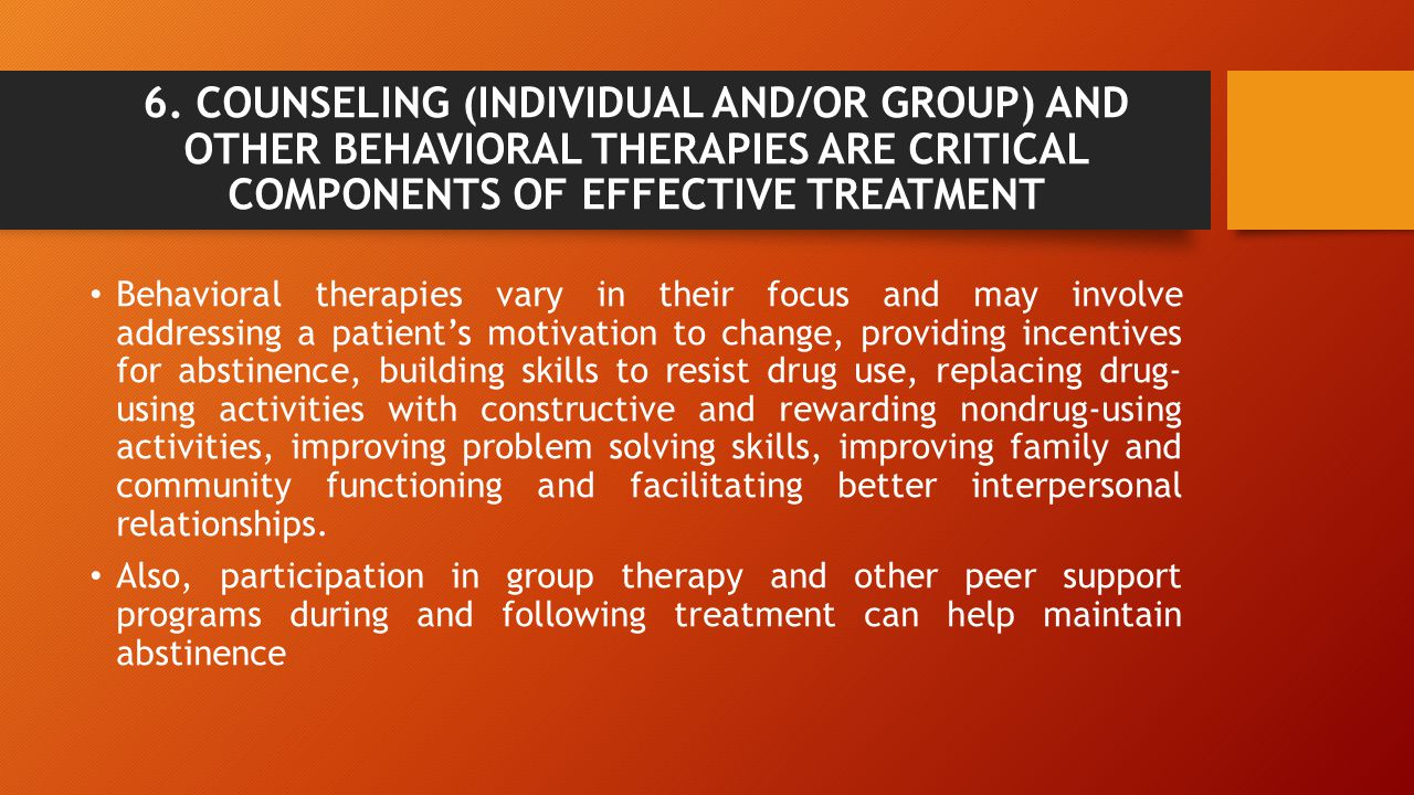 6. COUNSELING (INDIVIDUAL AND/OR GROUP) AND OTHER BEHAVIORAL THERAPIES ARE CRITICAL COMPONENTS OF EFFECTIVE TREATMENT