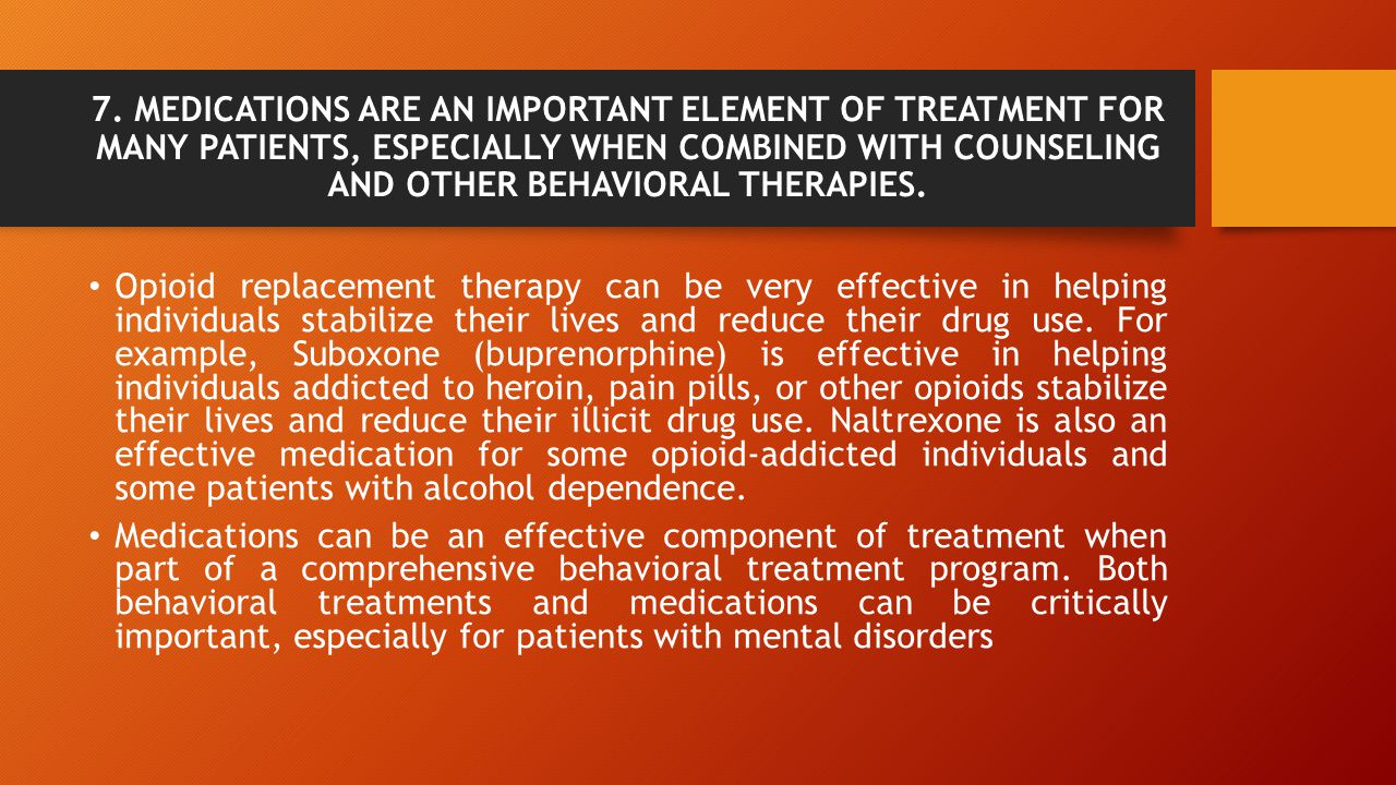 7. MEDICATIONS ARE AN IMPORTANT ELEMENT OF TREATMENT FOR MANY PATIENTS, ESPECIALLY WHEN COMBINED WITH COUNSELING AND OTHER BEHAVIORAL THERAPIES.