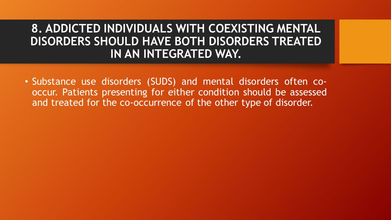 8. ADDICTED INDIVIDUALS WITH COEXISTING MENTAL DISORDERS SHOULD HAVE BOTH DISORDERS TREATED IN AN INTEGRATED WAY.
