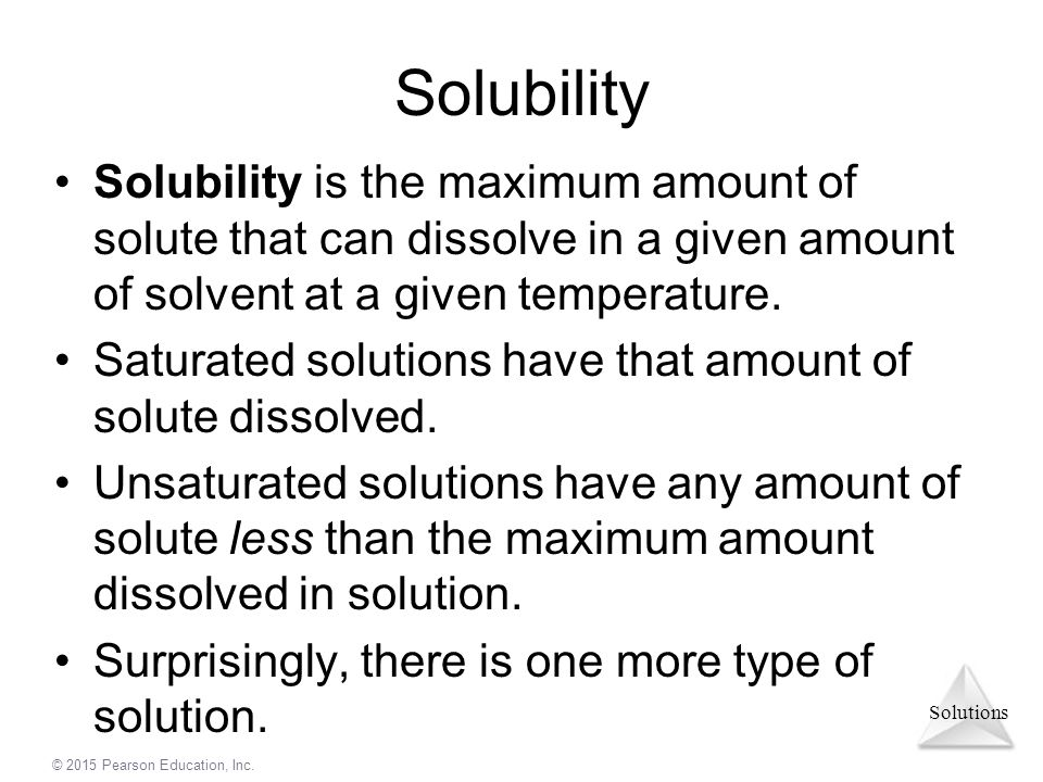 Solubility Solubility is the maximum amount of solute that can dissolve in a given amount of solvent at a given temperature.