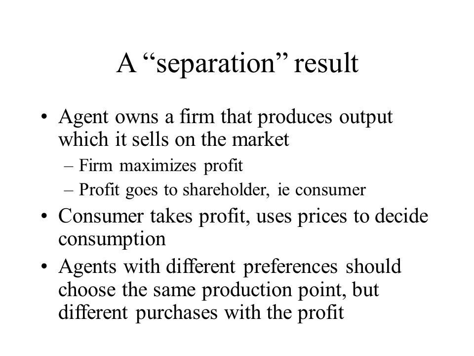 A separation result Agent owns a firm that produces output which it sells on the market. Firm maximizes profit.
