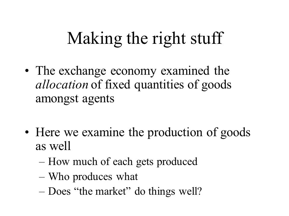 Making the right stuff The exchange economy examined the allocation of fixed quantities of goods amongst agents.