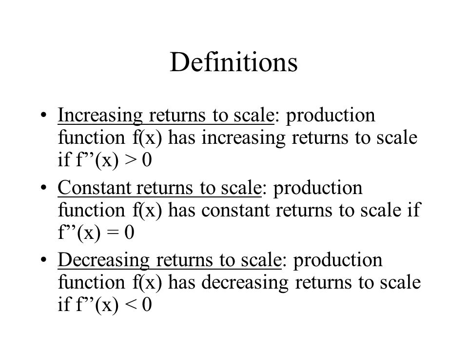 Definitions Increasing returns to scale: production function f(x) has increasing returns to scale if f''(x) > 0.