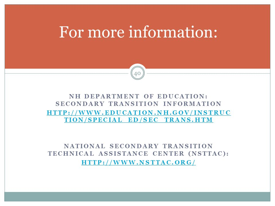 For more information: NH Department of Education: secondary transition information. http://www.education.nh.gov/instruction/special_ed/sec_trans.htm.