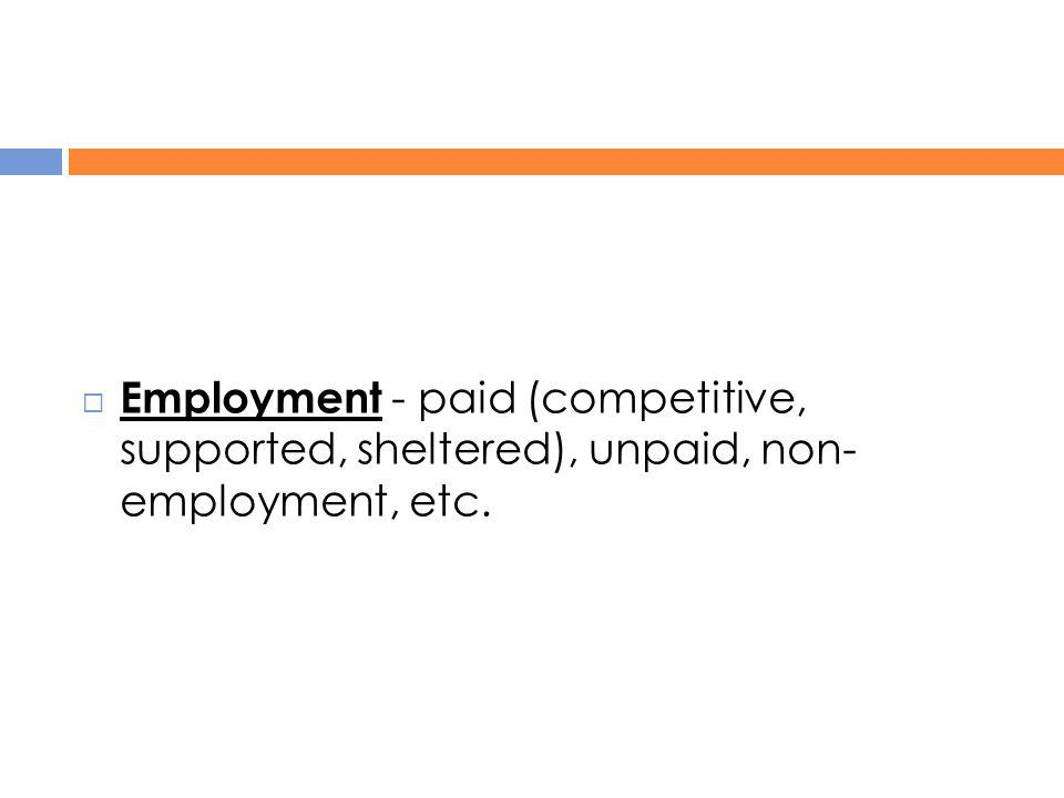 Employment - paid (competitive, supported, sheltered), unpaid, non- employment, etc.