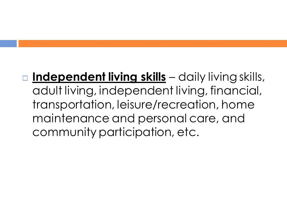Independent living skills – daily living skills, adult living, independent living, financial, transportation, leisure/recreation, home maintenance and personal care, and community participation, etc.