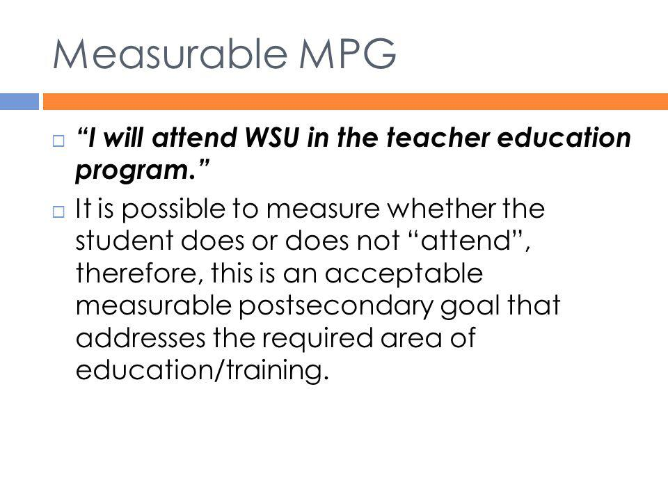 Measurable MPG I will attend WSU in the teacher education program.