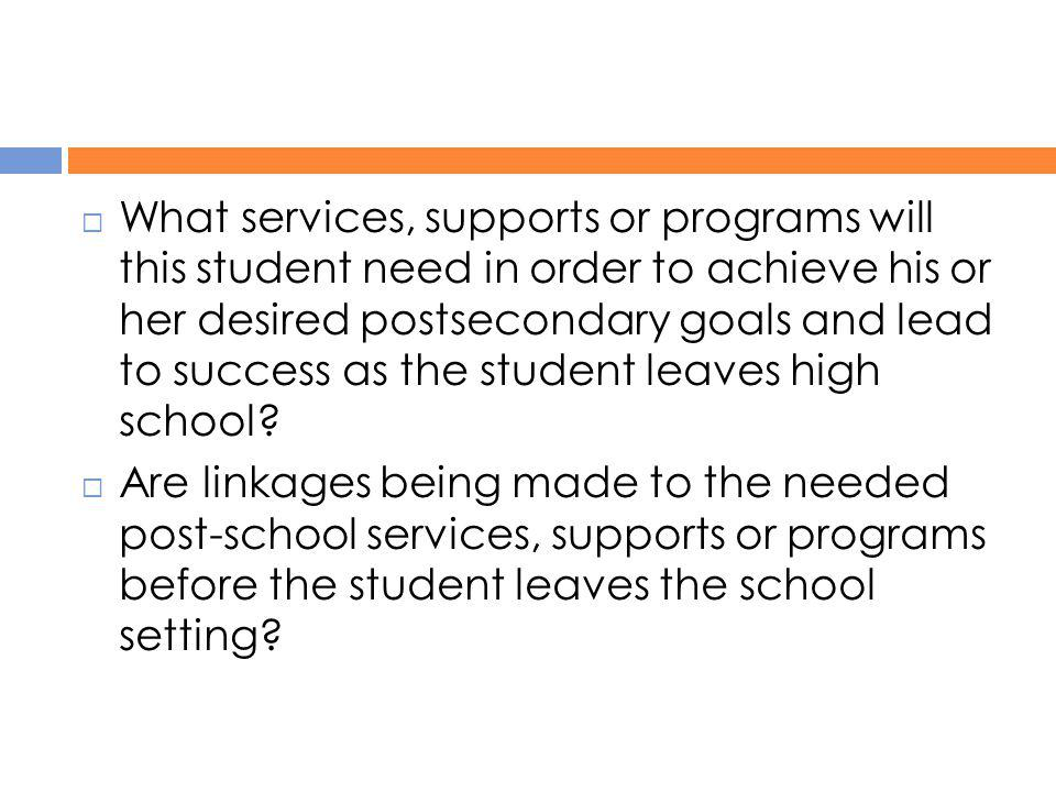 What services, supports or programs will this student need in order to achieve his or her desired postsecondary goals and lead to success as the student leaves high school