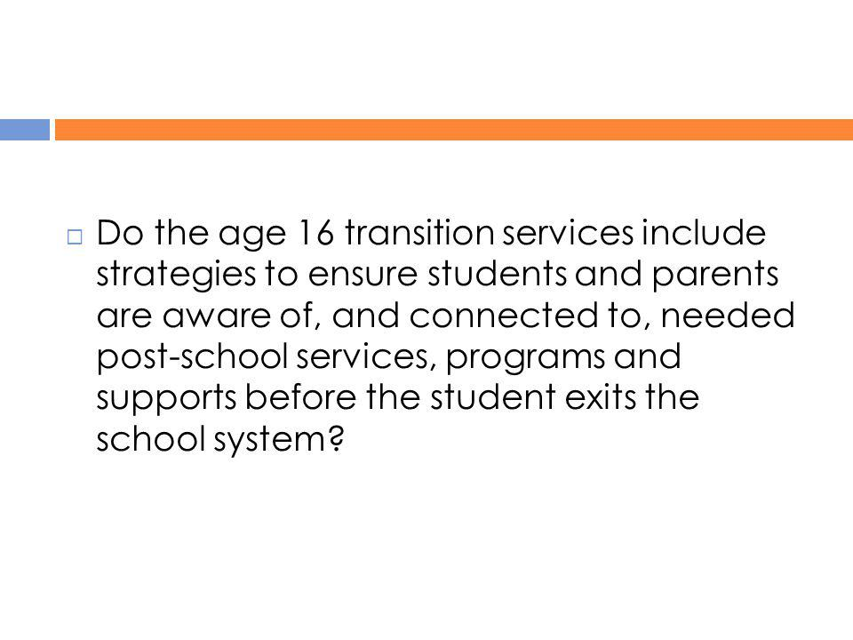 Do the age 16 transition services include strategies to ensure students and parents are aware of, and connected to, needed post-school services, programs and supports before the student exits the school system