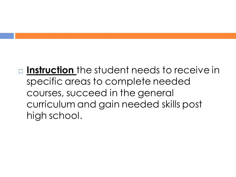 Instruction the student needs to receive in specific areas to complete needed courses, succeed in the general curriculum and gain needed skills post high school.