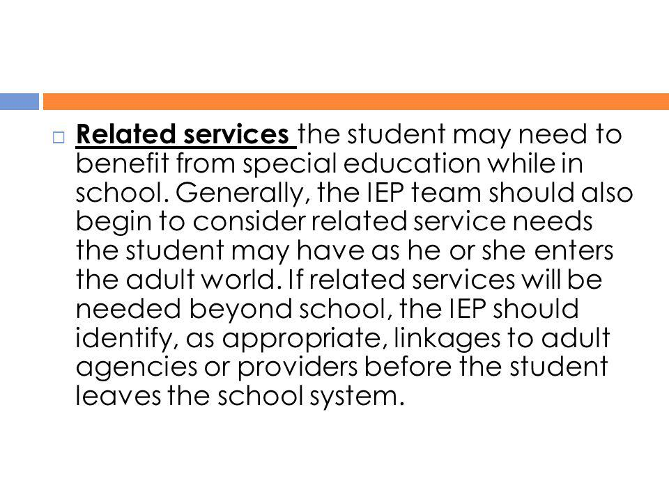 Related services the student may need to benefit from special education while in school.