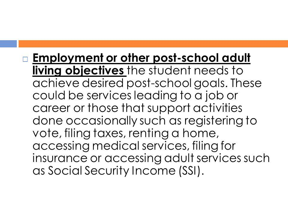 Employment or other post-school adult living objectives the student needs to achieve desired post-school goals.