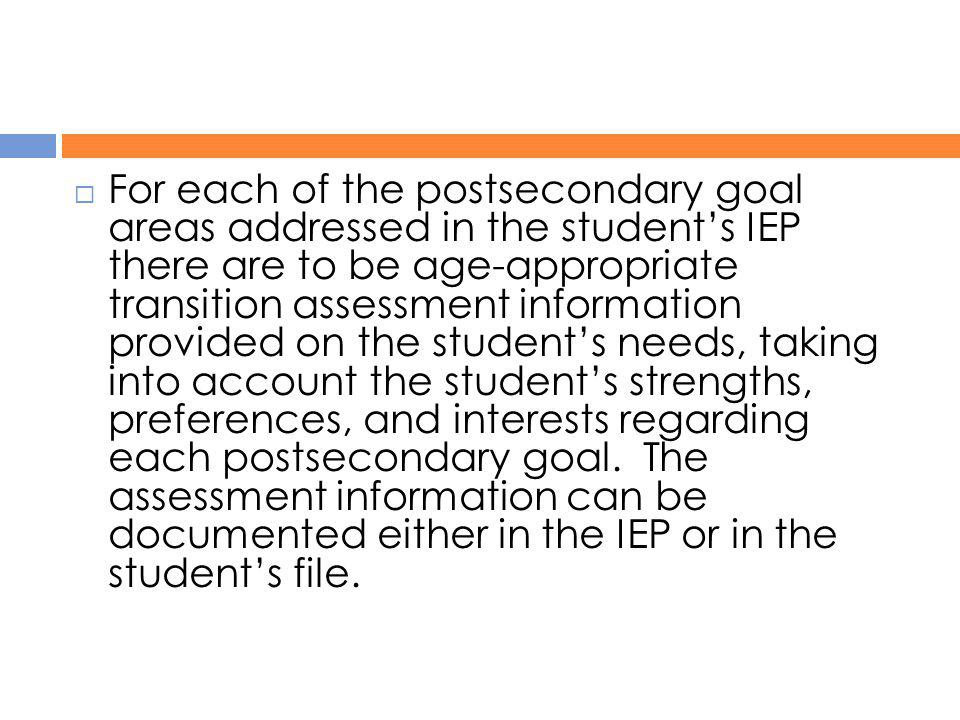 For each of the postsecondary goal areas addressed in the student's IEP there are to be age-appropriate transition assessment information provided on the student's needs, taking into account the student's strengths, preferences, and interests regarding each postsecondary goal. The assessment information can be documented either in the IEP or in the student's file.