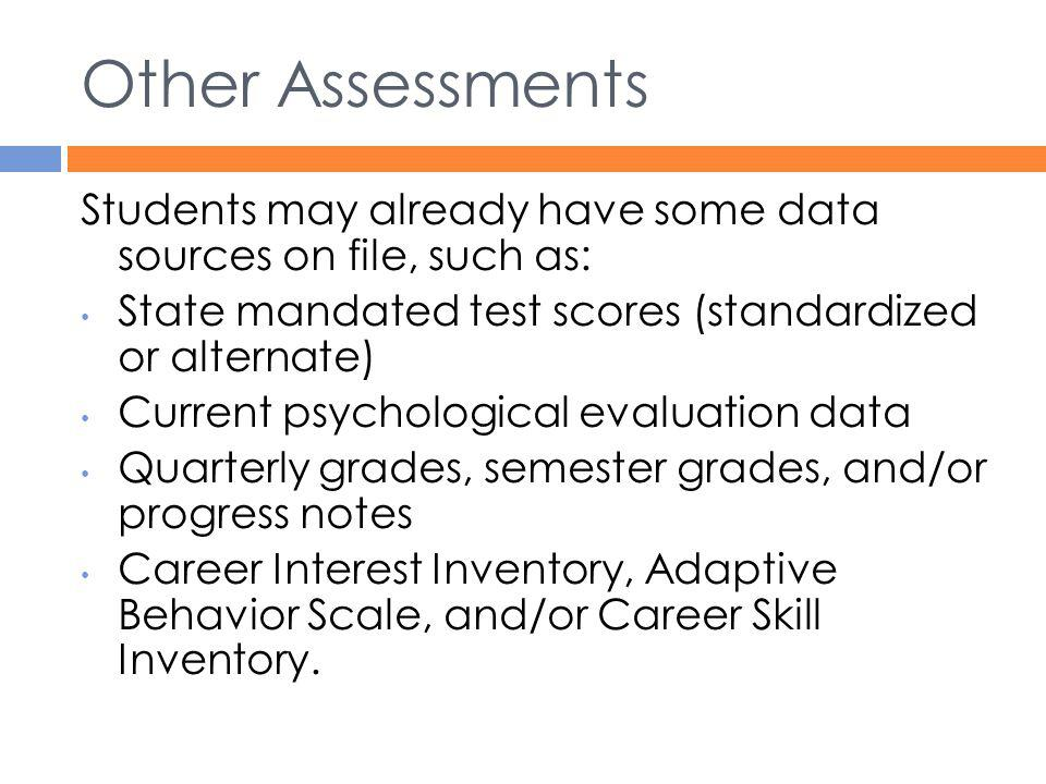 Other Assessments Students may already have some data sources on file, such as: State mandated test scores (standardized or alternate)