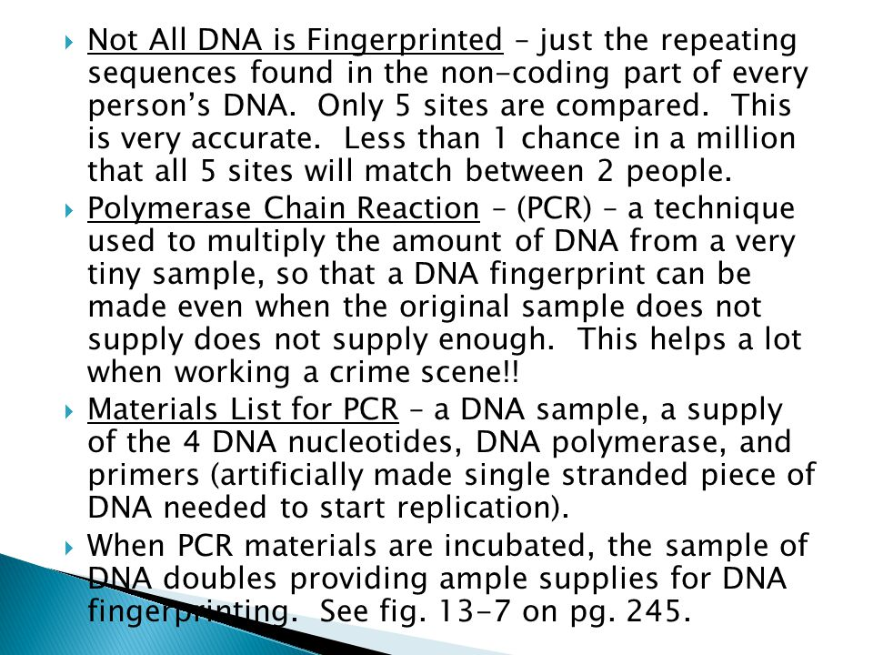 Not All DNA is Fingerprinted – just the repeating sequences found in the non-coding part of every person's DNA. Only 5 sites are compared. This is very accurate. Less than 1 chance in a million that all 5 sites will match between 2 people.
