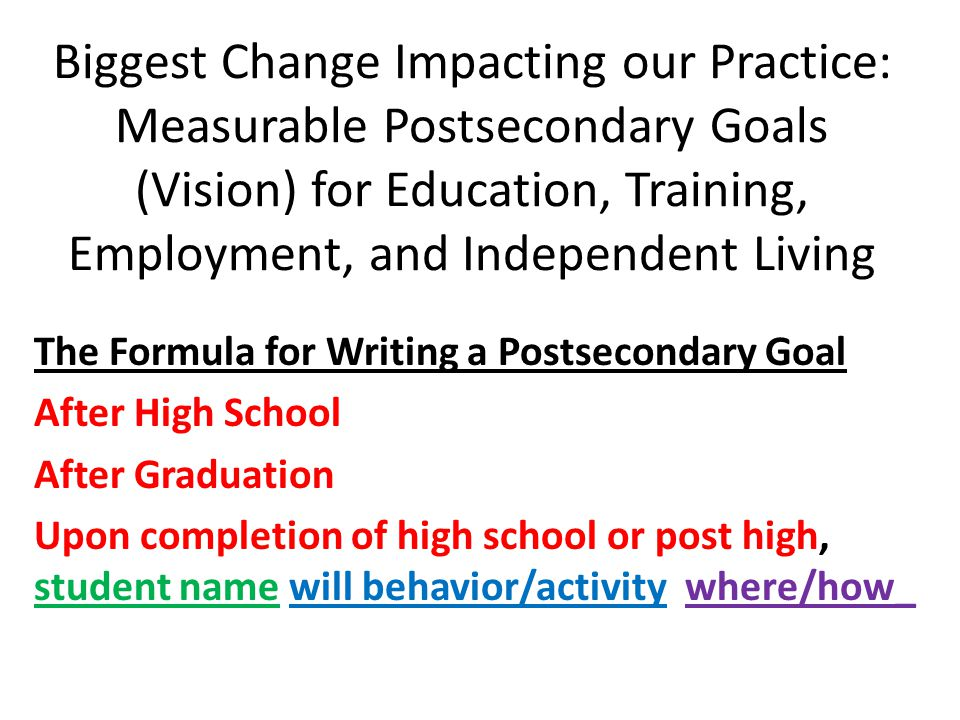 Biggest Change Impacting our Practice: Measurable Postsecondary Goals (Vision) for Education, Training, Employment, and Independent Living