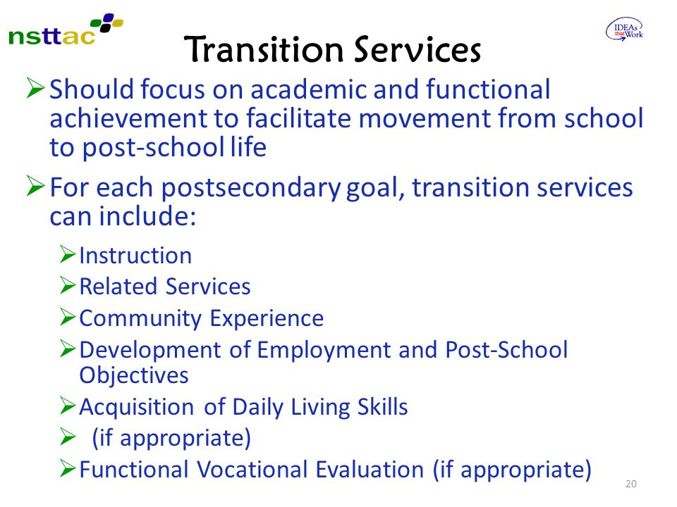 Transition Services Should focus on academic and functional achievement to facilitate movement from school to post-school life.