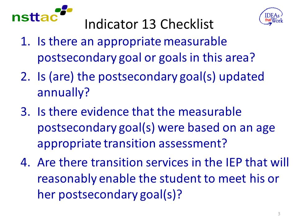 Indicator 13 Checklist Is there an appropriate measurable postsecondary goal or goals in this area