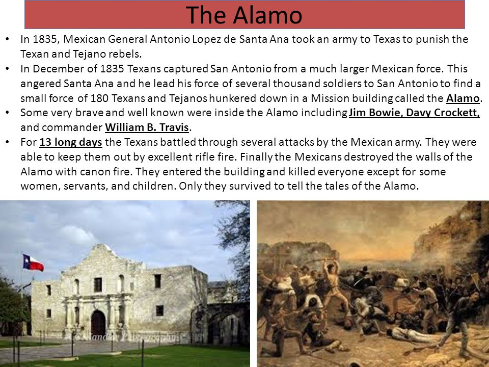 The Alamo In 1835, Mexican General Antonio Lopez de Santa Ana took an army to Texas to punish the Texan and Tejano rebels.