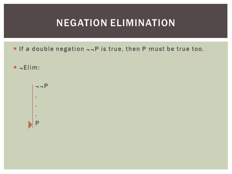 Negation elimination If a double negation ¬¬P is true, then P must be true too. ¬Elim: ¬¬P . P