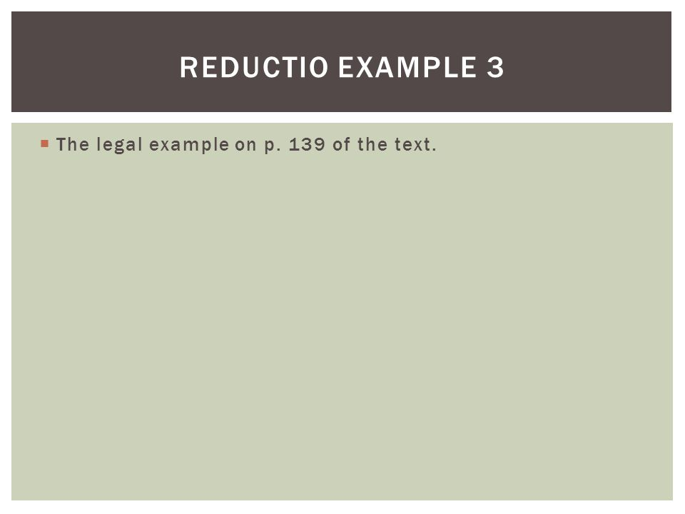 Reductio example 3 The legal example on p. 139 of the text.