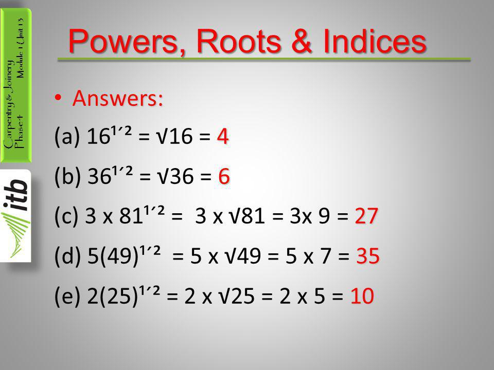 Powers, Roots & Indices Answers: 16¹´² = √16 = 4 36¹´² = √36 = 6