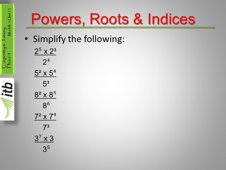 Powers, Roots & Indices Simplify the following: 2⁵ x 2³ 2⁴ 5² x 5⁴ 5³