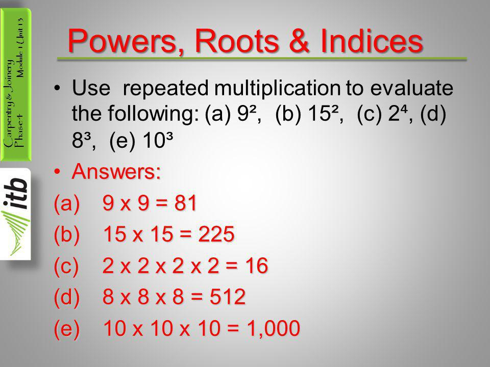 Powers, Roots & Indices Use repeated multiplication to evaluate the following: (a) 9², (b) 15², (c) 2⁴, (d) 8³, (e) 10³.