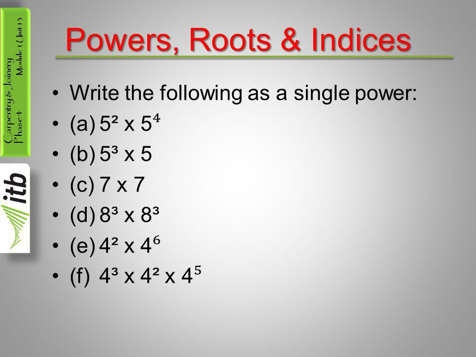 Powers, Roots & Indices Write the following as a single power: