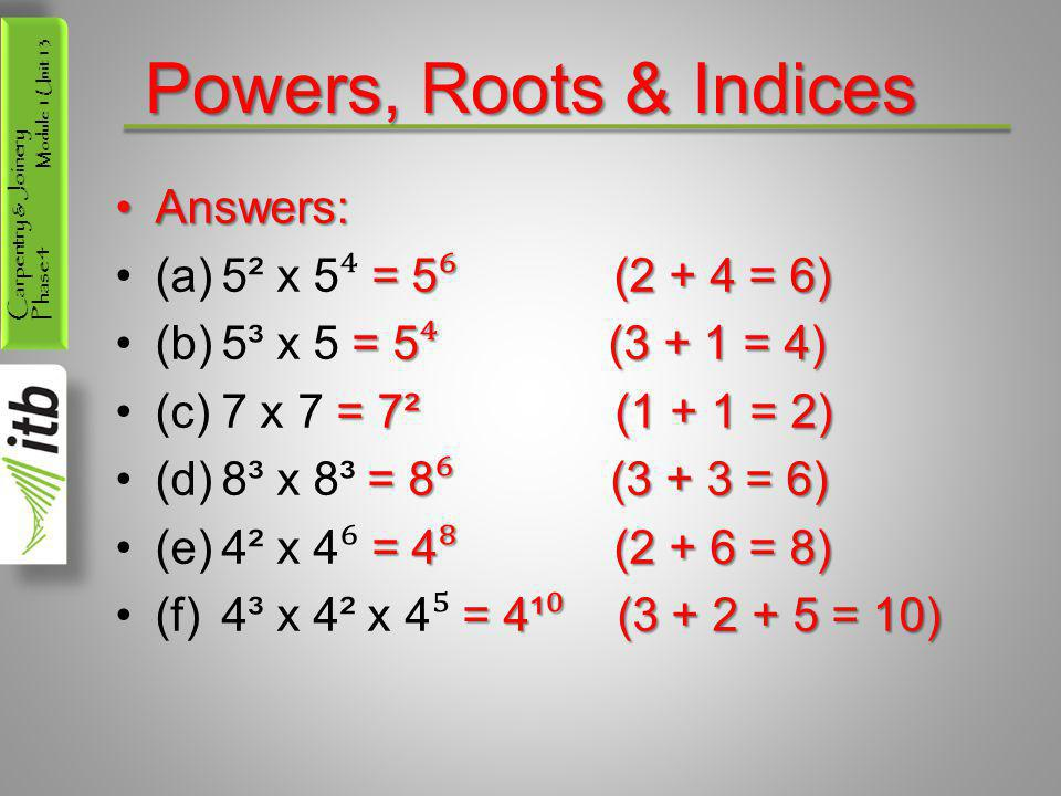 Powers, Roots & Indices Answers: (a) 5² x 5⁴ = 5⁶ (2 + 4 = 6)
