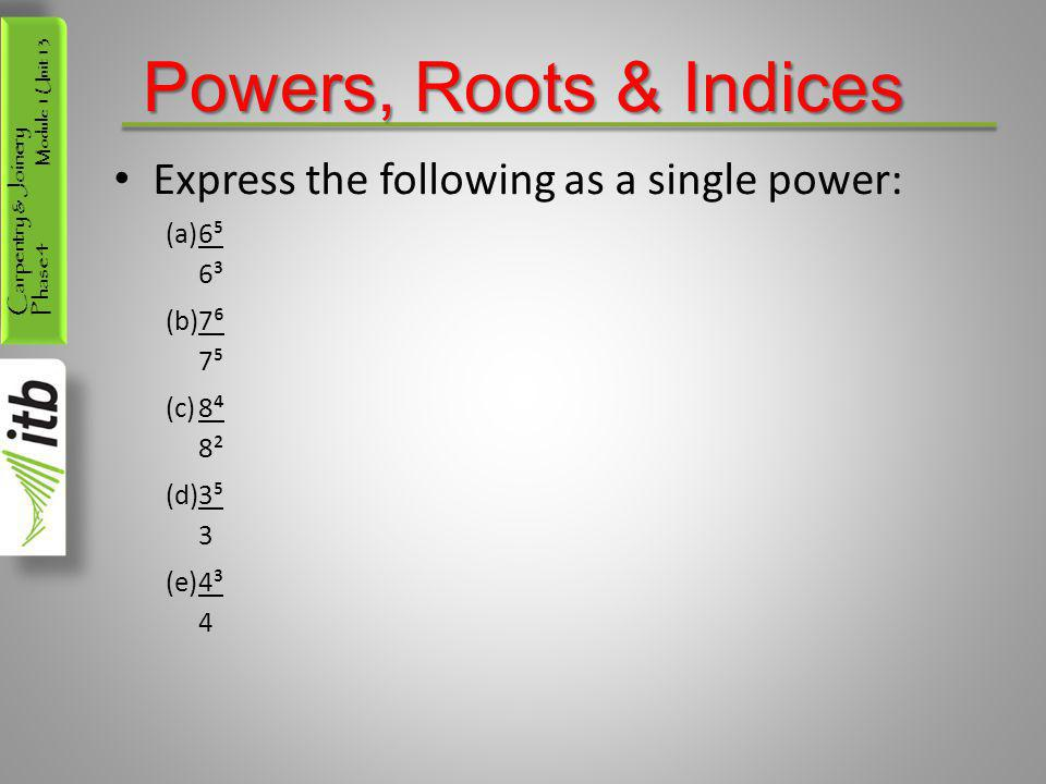 Powers, Roots & Indices Express the following as a single power: 6⁵ 6³