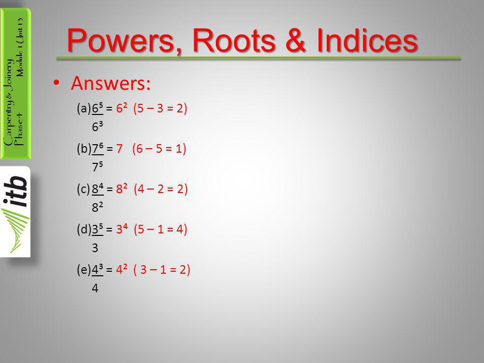 Powers, Roots & Indices Answers: 6⁵ = 6² (5 – 3 = 2) 6³