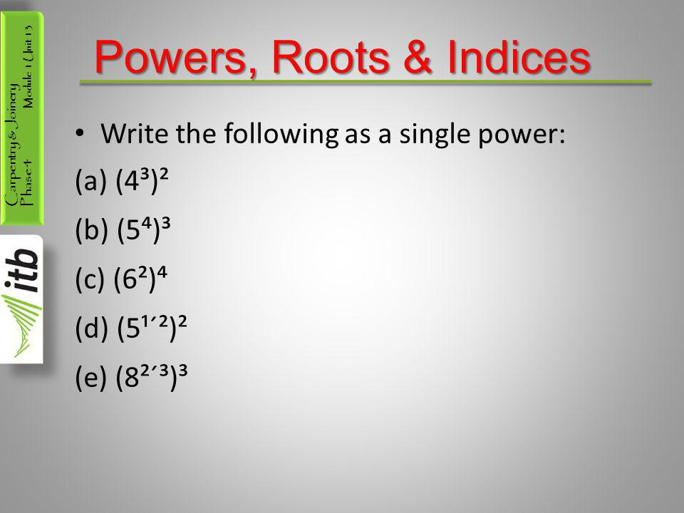 Powers, Roots & Indices Write the following as a single power: (4³)²