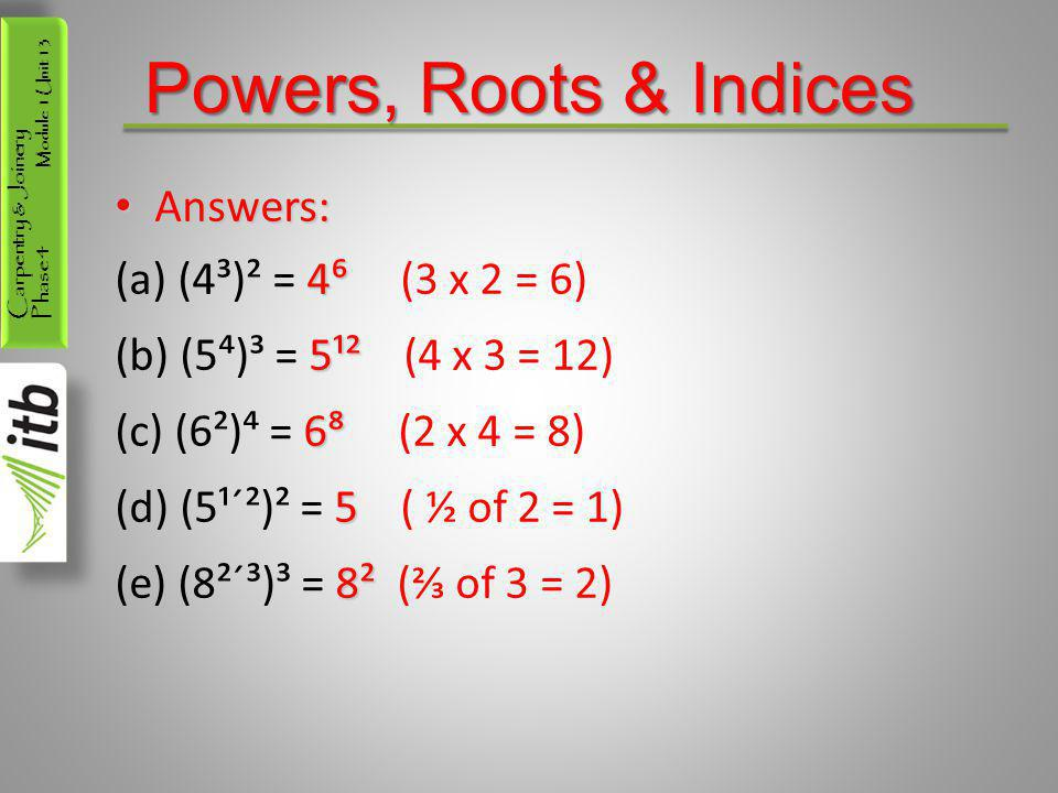 Powers, Roots & Indices Answers: (4³)² = 4⁶ (3 x 2 = 6)